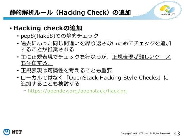 43Copyright©2019 NTT corp. All Rights Reserved. • Hacking checkの追加 • pep8(flake8)での静的チェック • 過去にあった同じ間違いを繰り返さないためにチェックを追加 す...