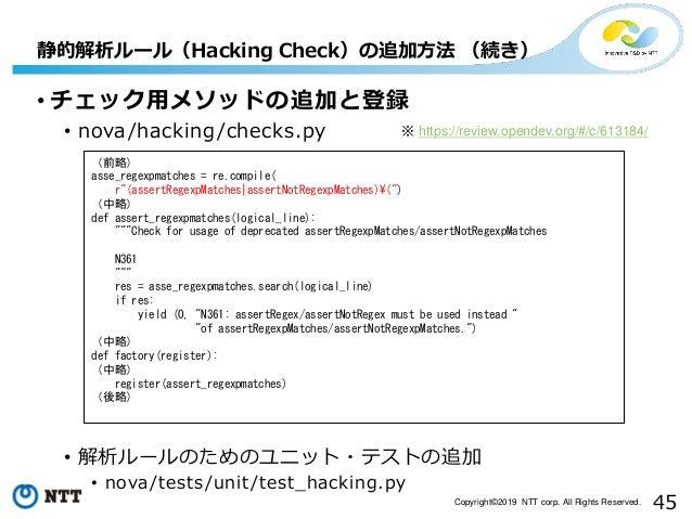 45Copyright©2019 NTT corp. All Rights Reserved. • チェック用メソッドの追加と登録 • nova/hacking/checks.py • 解析ルールのためのユニット・テストの追加 • nova/t...