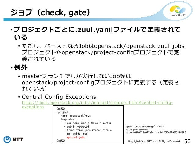 50Copyright©2019 NTT corp. All Rights Reserved. • プロジェクトごとに.zuul.yamlファイルで定義されて いる • ただし、ベースとなるJobはopenstack/openstack-zuu...
