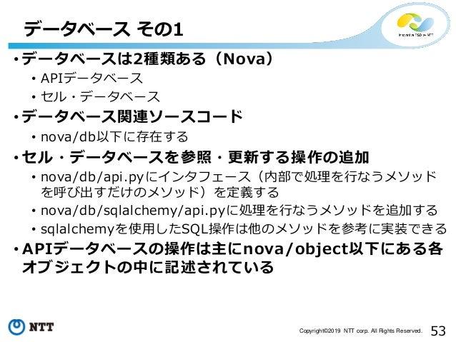 53Copyright©2019 NTT corp. All Rights Reserved. • データベースは2種類ある(Nova) • APIデータベース • セル・データベース • データベース関連ソースコード • nova/db以下に...