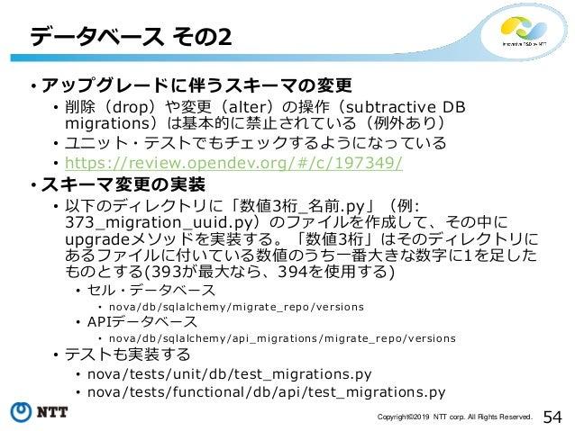54Copyright©2019 NTT corp. All Rights Reserved. • アップグレードに伴うスキーマの変更 • 削除(drop)や変更(alter)の操作(subtractive DB migrations)は基本的...