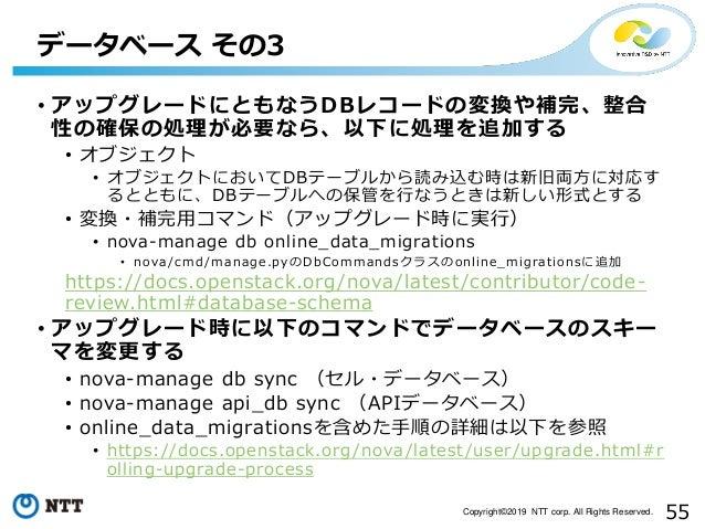 55Copyright©2019 NTT corp. All Rights Reserved. • アップグレードにともなうDBレコードの変換や補完、整合 性の確保の処理が必要なら、以下に処理を追加する • オブジェクト • オブジェクトにおい...
