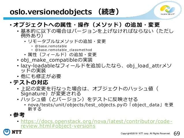 69Copyright©2019 NTT corp. All Rights Reserved. • オブジェクトへの属性・操作(メソッド)の追加・変更 • 基本的に以下の場合はバージョンを上げなければならない(ただし 例外あり) • リモータブ...