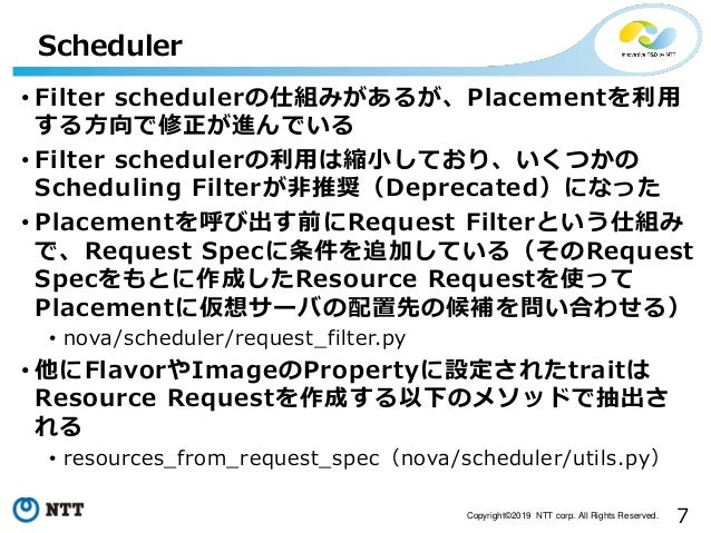 7Copyright©2019 NTT corp. All Rights Reserved. • Filter schedulerの仕組みがあるが、Placementを利用 する方向で修正が進んでいる • Filter schedulerの利用...