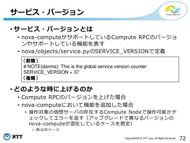 72Copyright©2019 NTT corp. All Rights Reserved. • サービス・バージョンとは • nova-computeがサポートしているCompute RPCのバージョ ンやサポートしている機能を表す • n...