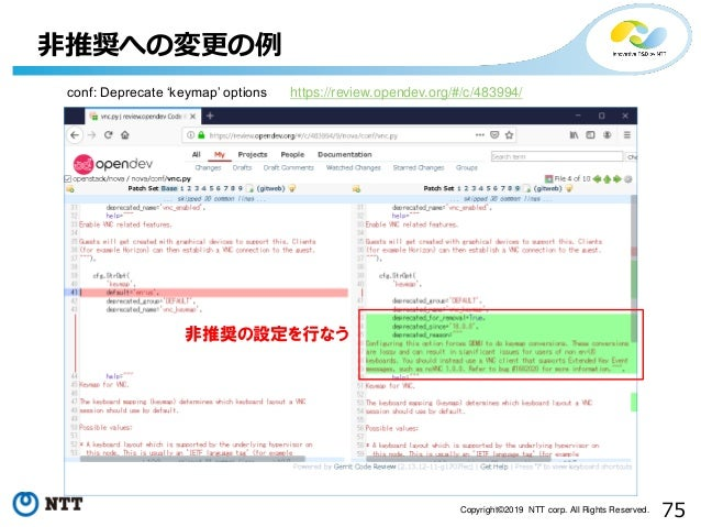 75Copyright©2019 NTT corp. All Rights Reserved. 非推奨への変更の例 非推奨の設定を行なう conf: Deprecate 'keymap' options https://review.opend...