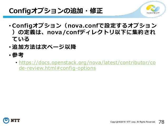 78Copyright©2019 NTT corp. All Rights Reserved. • Configオプション(nova.confで設定するオプション )の定義は、nova/confディレクトリ以下に集約され ている • 追加方法は...
