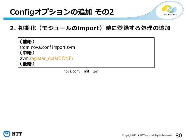 80Copyright©2019 NTT corp. All Rights Reserved. 2. 初期化(モジュールのimport)時に登録する処理の追加 Configオプションの追加 その2 nova/conf/__init__.py (...