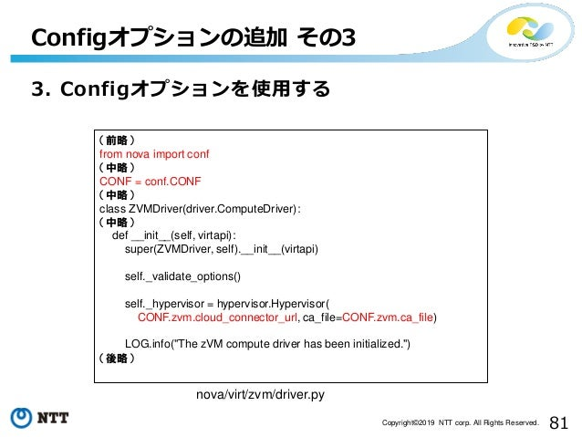 81Copyright©2019 NTT corp. All Rights Reserved. 3. Configオプションを使用する Configオプションの追加 その3 nova/virt/zvm/driver.py (前略) from n...