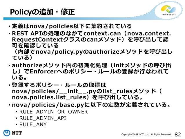 82Copyright©2019 NTT corp. All Rights Reserved. • 定義はnova/policies以下に集約されている • REST APIの処理のなかでcontext.can(nova.context. Re...