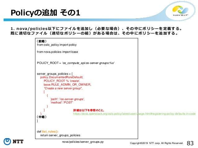 83Copyright©2019 NTT corp. All Rights Reserved. 1. nova/policies以下にファイルを追加し(必要な場合)、その中にポリシーを定義する。 既に適切なファイル(適切なポリシーの組)がある場...