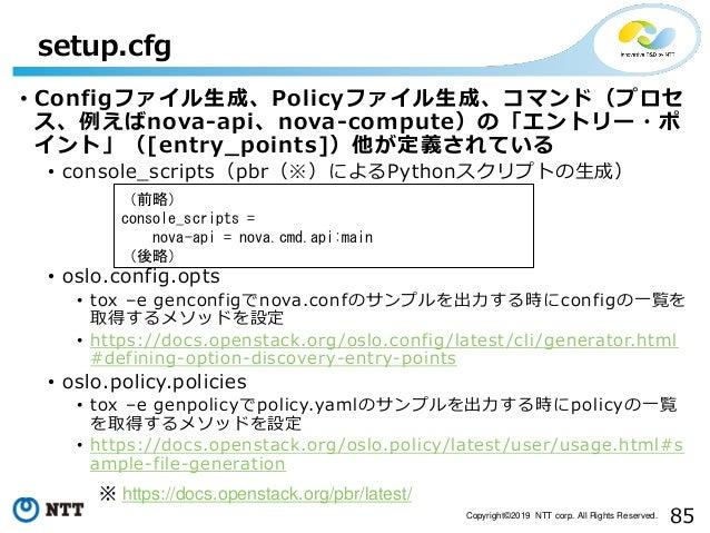 85Copyright©2019 NTT corp. All Rights Reserved. • Configファイル生成、Policyファイル生成、コマンド(プロセ ス、例えばnova-api、nova-compute)の「エントリー・ポ ...