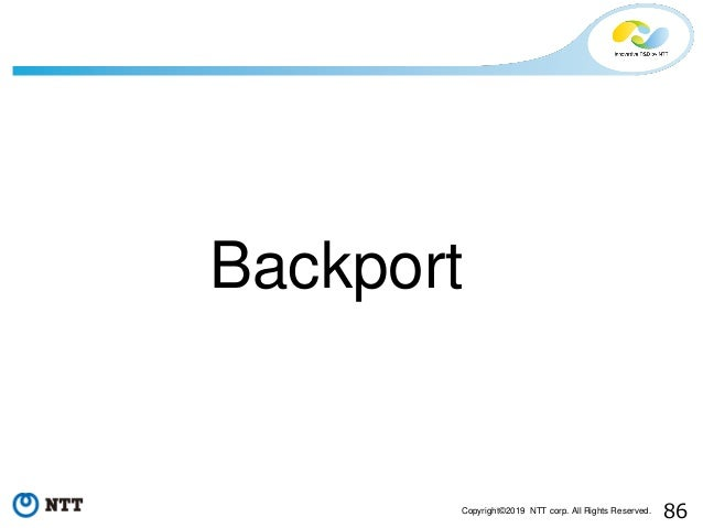 86Copyright©2019 NTT corp. All Rights Reserved. Backport