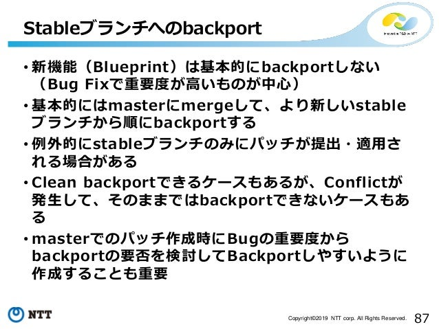 87Copyright©2019 NTT corp. All Rights Reserved. • 新機能(Blueprint)は基本的にbackportしない (Bug Fixで重要度が高いものが中心) • 基本的にはmasterにmerge...
