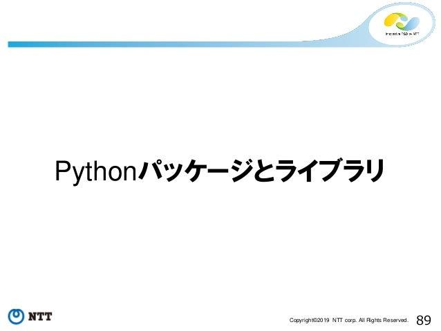 89Copyright©2019 NTT corp. All Rights Reserved. Pythonパッケージとライブラリ
