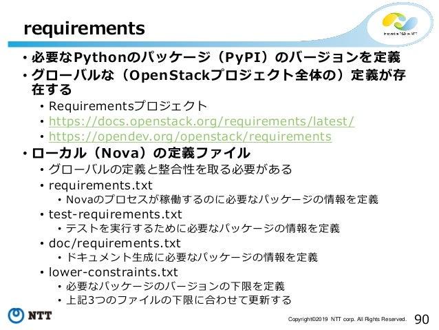 90Copyright©2019 NTT corp. All Rights Reserved. • 必要なPythonのパッケージ(PyPI)のバージョンを定義 • グローバルな(OpenStackプロジェクト全体の)定義が存 在する • Re...