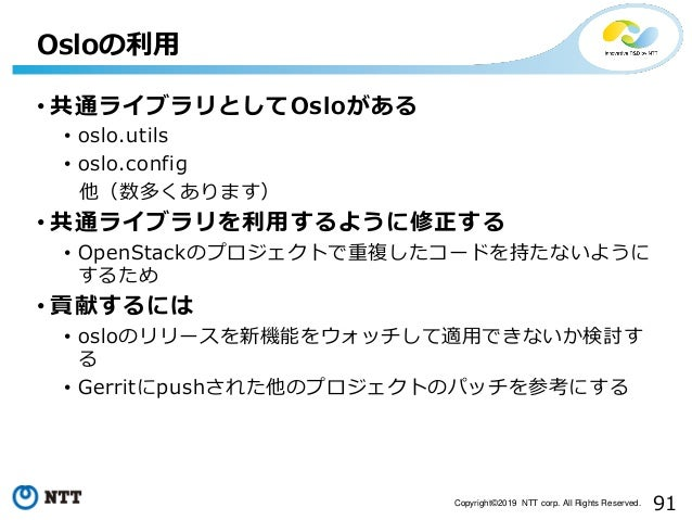 91Copyright©2019 NTT corp. All Rights Reserved. • 共通ライブラリとしてOsloがある • oslo.utils • oslo.config 他(数多くあります) • 共通ライブラリを利用するよう...
