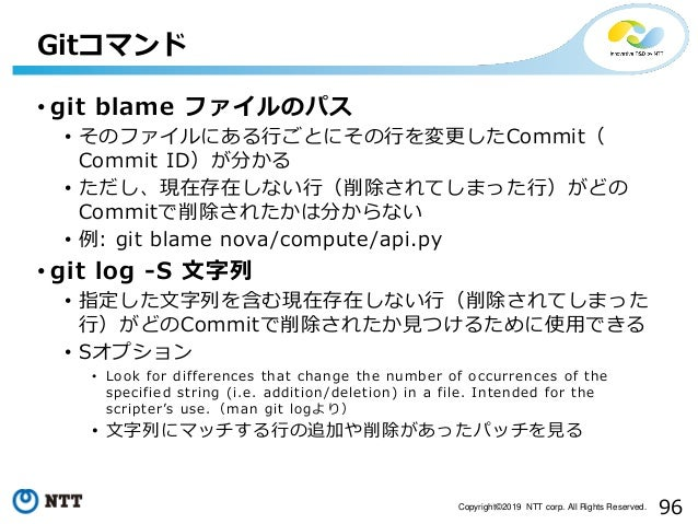 96Copyright©2019 NTT corp. All Rights Reserved. • git blame ファイルのパス • そのファイルにある行ごとにその行を変更したCommit( Commit ID)が分かる • ただし、現在...