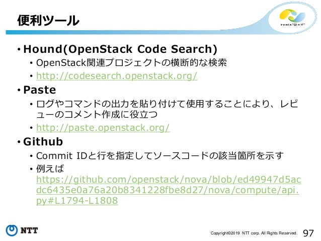 97Copyright©2019 NTT corp. All Rights Reserved. • Hound(OpenStack Code Search) • OpenStack関連プロジェクトの横断的な検索 • http://codesea...