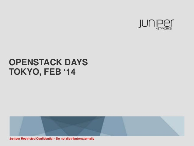 OPENSTACK DAYS TOKYO, FEB '14  Juniper Restricted Confidential - Do not distribute externally