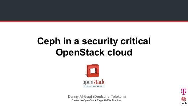 Ceph in a security critical OpenStack cloud Danny Al-Gaaf (Deutsche Telekom) Deutsche OpenStack Tage 2015 - Frankfurt