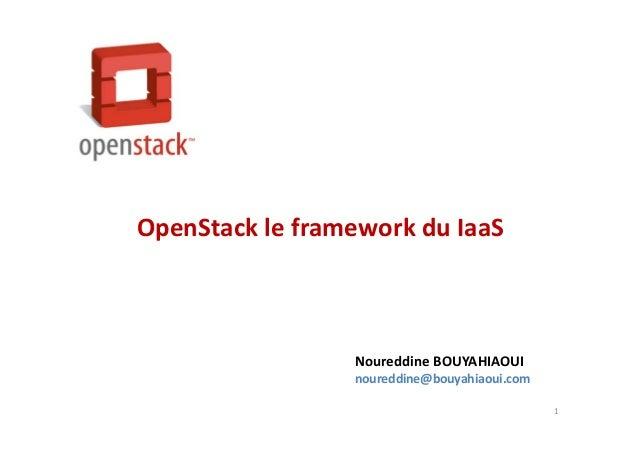 1 OpenStack le framework du IaaS Noureddine BOUYAHIAOUI noureddine@bouyahiaoui.com
