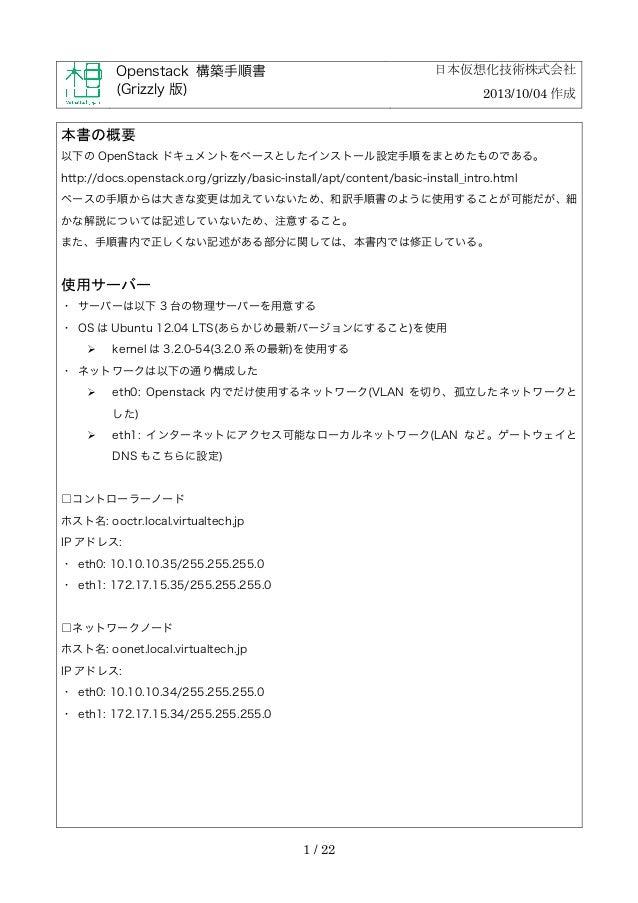 日本仮想化技術株式会社  Openstack 構築手順書 (Grizzly 版)  2013/10/04 作成  本書の概要 以下の OpenStack ドキュメントをベースとしたインストール設定手順をまとめたものである。 http://doc...