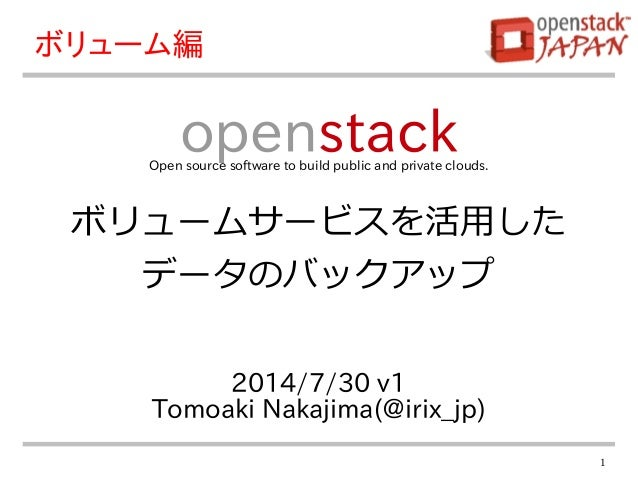 1 2014/7/30 v1 Tomoaki Nakajima(@irix_jp) openstackOpen source software to build public and private clouds. ボリューム編 ボリュームサー...