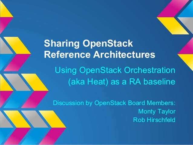 Sharing OpenStackReference ArchitecturesUsing OpenStack Orchestration(aka Heat) as a RA baselineDiscussion by OpenStack Bo...