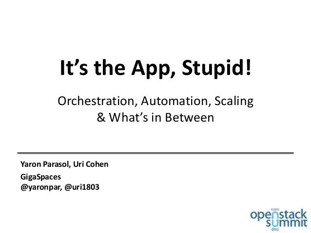 It's the App, Stupid! Orchestration, Automation, Scaling & What's in Between  Yaron Parasol, Uri Cohen GigaSpaces @yaronpa...