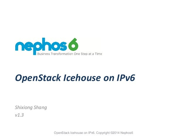 OpenStack Icehouse on IPv6. Copyright ©2014 Nephos6 OpenStack	   Icehouse	   on	   IPv6 Shixiong	   Shang	    v1.3