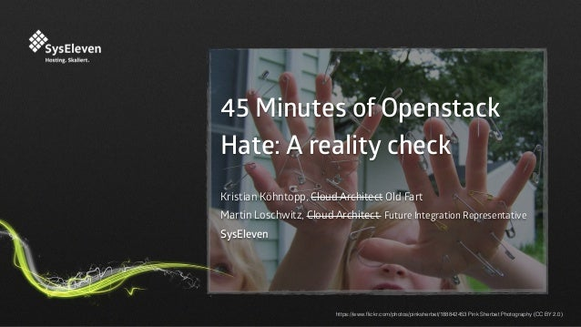 45 Minutes of Openstack Hate: A reality check Kristian Köhntopp, Cloud Architect Old Fart Martin Loschwitz, Cloud Architec...