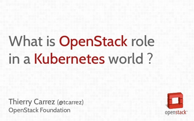 What is OpenStack role in a Kubernetes world ? Thierry Carrez (@tcarrez) OpenStack Foundation