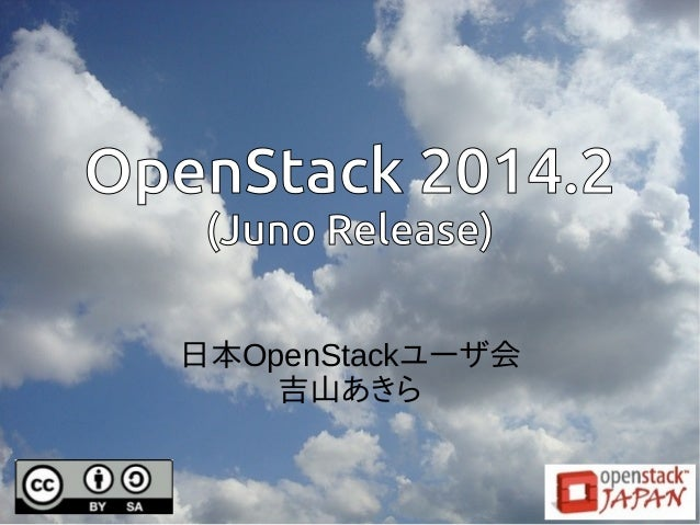 OpenStack 2014.2  (Juno Release)  日本OpenStackユーザ会  吉山あきら