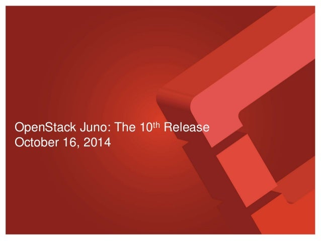 OpenStack Juno: The 10th Release  October 16, 2014