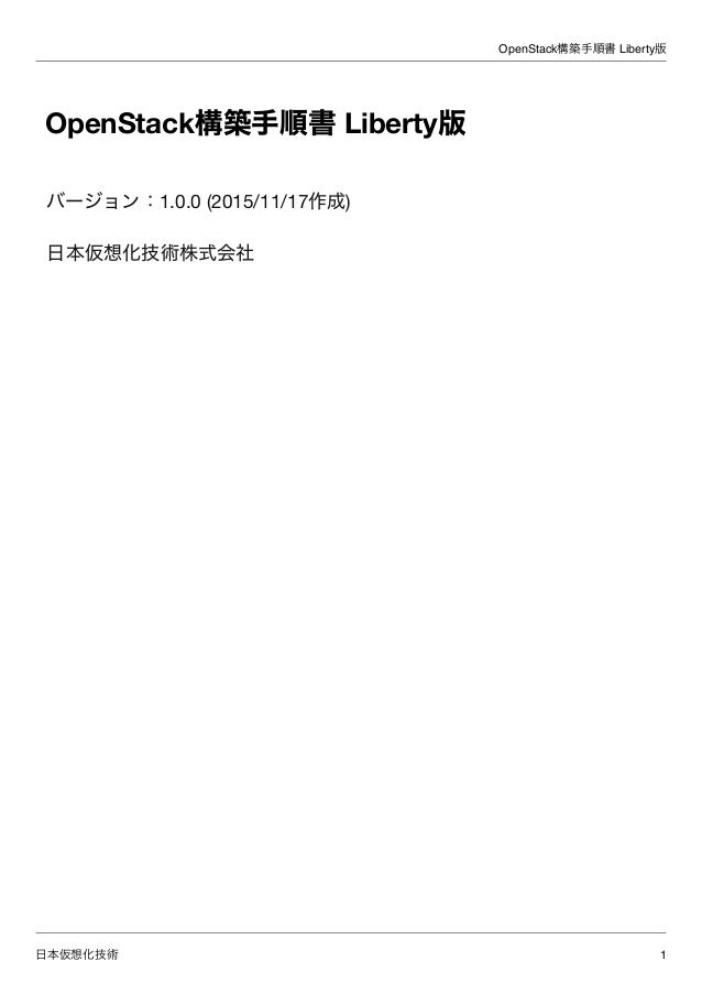 OpenStack構築手順書 Liberty版 日本仮想化技術 1 OpenStack構築手順書 Liberty版 バージョン:1.0.0 (2015/11/17作成) 日本仮想化技術株式会社