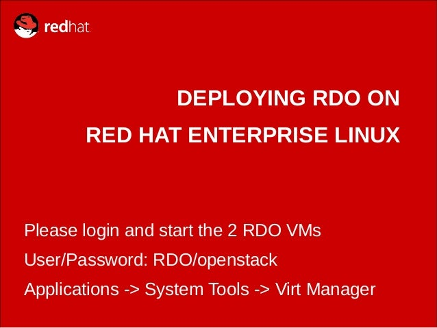 DEPLOYING RDO ON RED HAT ENTERPRISE LINUX Please login and start the 2 RDO VMs User/Password: RDO/openstack Applications -...