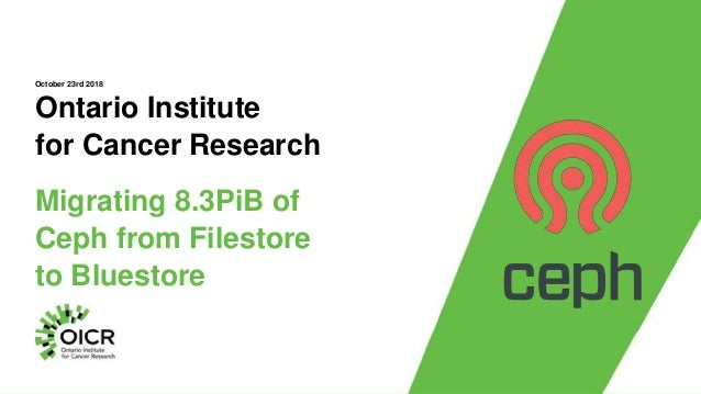 Ontario Institute for Cancer Research Migrating 8.3PiB of Ceph from Filestore to Bluestore October 23rd 2018
