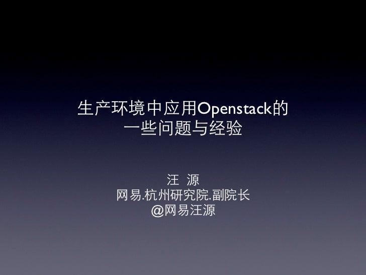 ⽣生产环境中应⽤用Openstack的    ⼀一些问题与经验          汪 源   ⺴⽹网易.杭州研究院.副院⻓长        @⺴⽹网易汪源