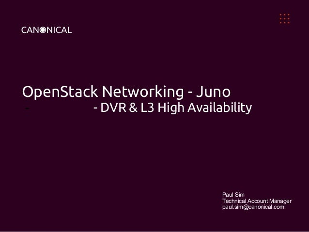 OpenStack Networking - Juno - - DVR & L3 High Availability Paul Sim Technical Account Manager paul.sim@canonical.com