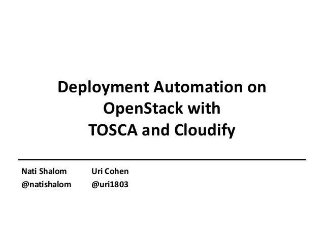 Deployment Automation on OpenStack with TOSCA and Cloudify Nati Shalom @natishalom  Uri Cohen @uri1803