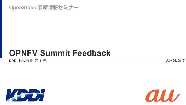 OPNFV Summit Feedback July 26, 2017 OpenStack 最新情報セミナー KDDI 株式会社 宮本 元