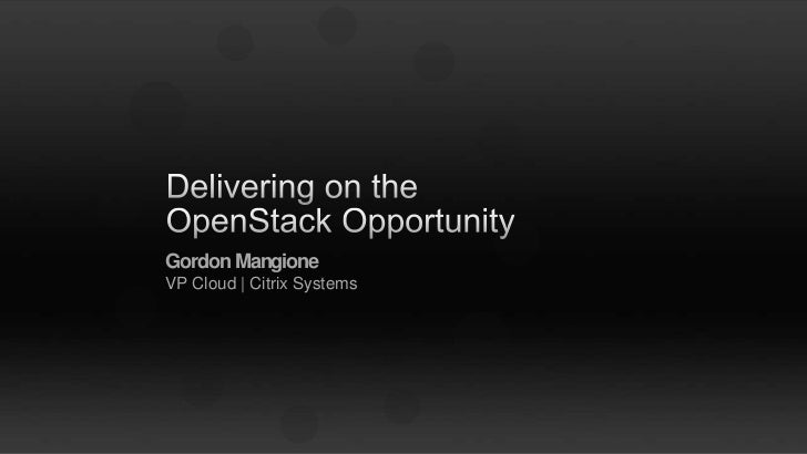 Delivering on the OpenStack Opportunity<br />Gordon MangioneVP Cloud | Citrix Systems<br />