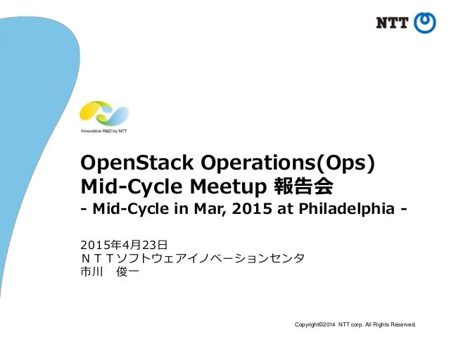 Copyright©2014 NTT corp. All Rights Reserved. OpenStack Operations(Ops) Mid-Cycle Meetup 報告会 - Mid-Cycle in Mar, 2015 at P...