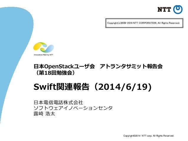 Copyright©2014 NTT corp. All Rights Reserved. 日本OpenStackユーザ会 アトランタサミット報告会 (第18回勉強会) Swift関連報告(2014/6/19) 日本電信電話株式会社 ソフトウェ...