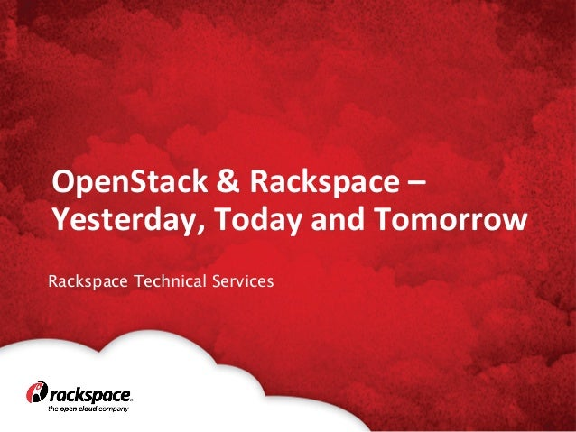 OpenStack	   &	   Rackspace	   –	    Yesterday,	   Today	   and	   Tomorrow	    Rackspace Technical Services