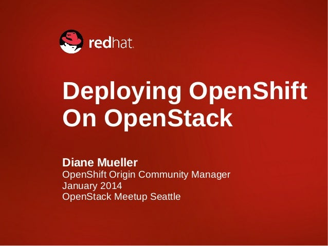 Deploying OpenShift On OpenStack Diane Mueller  OpenShift Origin Community Manager January 2014 OpenStack Meetup Seattle