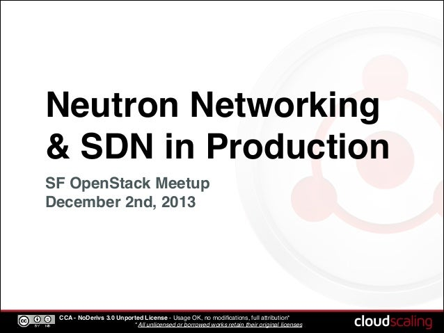 Neutron Networking & SDN in Production SF OpenStack Meetup! December 2nd, 2013  CCA - NoDerivs 3.0 Unported License - Usag...