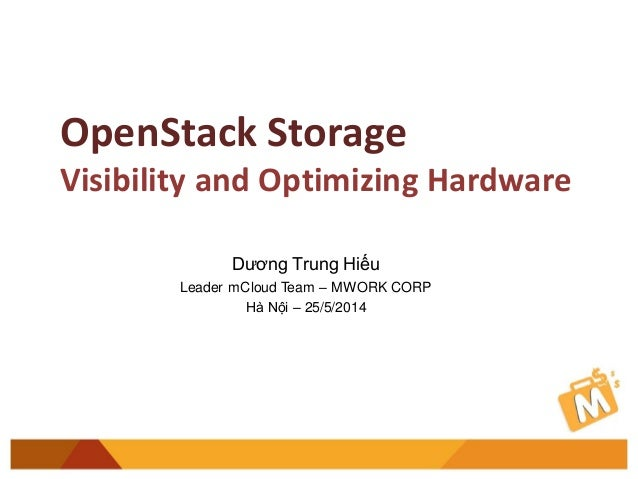 OpenStack Storage Visibility and Optimizing Hardware Dương Trung Hiếu Leader mCloud Team – MWORK CORP Hà Nội – 25/5/2014