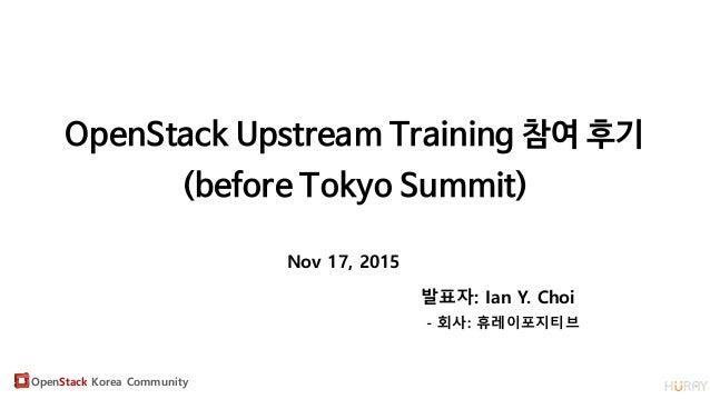 OpenStack Korea Community OpenStack Upstream Training 참여 후기 (before Tokyo Summit) Nov 17, 2015 발표자: Ian Y. Choi - 회사: 휴레이포...